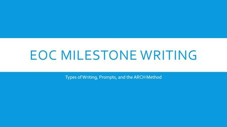 EOC MILESTONE WRITING Types of Writing, Prompts, and the ARCH Method.