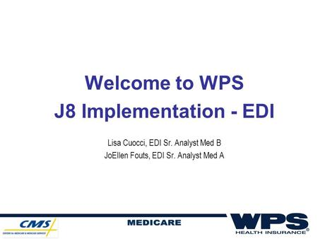 Welcome to WPS J8 Implementation - EDI Lisa Cuocci, EDI Sr. Analyst Med B JoEllen Fouts, EDI Sr. Analyst Med A.
