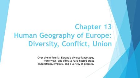 Chapter 13 Human Geography of Europe: Diversity, Conflict, Union Over the millennia, Europe's diverse landscape, waterways, and climate have hosted great.