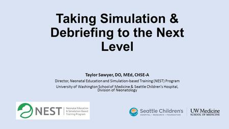 Taking Simulation & Debriefing to the Next Level Taylor Sawyer, DO, MEd, CHSE-A Director, Neonatal Education and Simulation-based Training (NEST) Program.