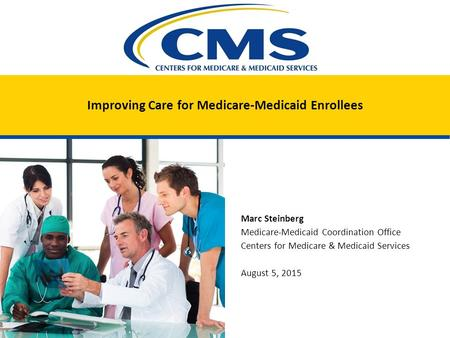 Improving Care for Medicare-Medicaid Enrollees Marc Steinberg Medicare-Medicaid Coordination Office Centers for Medicare & Medicaid Services August 5,