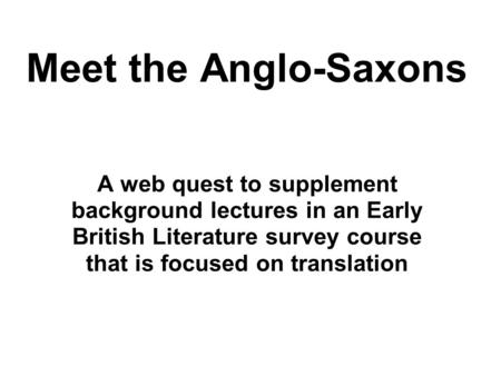 Meet the Anglo-Saxons A web quest to supplement background lectures in an Early British Literature survey course that is focused on translation.