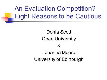 An Evaluation Competition? Eight Reasons to be Cautious Donia Scott Open University & Johanna Moore University of Edinburgh.