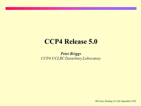 SR Users Meeting 10-11th September 2003 CCP4 Release 5.0 Peter Briggs CCP4/CCLRC Daresbury Laboratory.