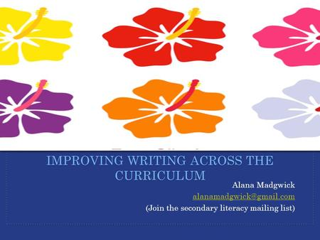 Alana Madgwick (Join the secondary literacy mailing list) IMPROVING WRITING ACROSS THE CURRICULUM.