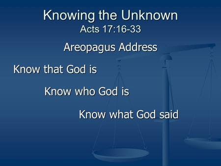 Knowing the Unknown Acts 17:16-33 Areopagus Address Know that God is Know who God is Know who God is Know what God said Know what God said.