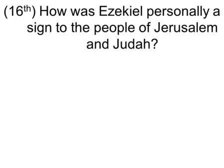 (16 th ) How was Ezekiel personally a sign to the people of Jerusalem and Judah?