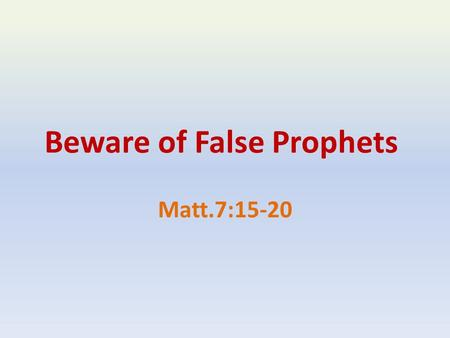"Beware of False Prophets Matt.7:15-20. ""Beware"" The Problem of False Prophets In The Old Testament Deut.13:1-5 Deut.18:20-22 Jer.5:30-31 Jer.6:13-14."