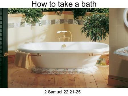 How to take a bath 2 Samuel 22:21-25. How to take a bath 21The LORD rewarded me according to my righteousness: according to the cleanness of my hands.