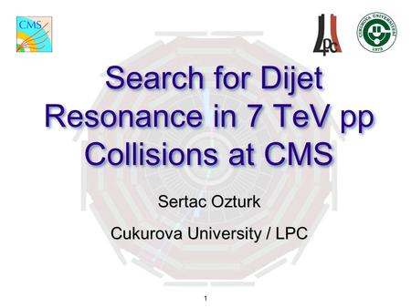 1 Search for Dijet Resonance in 7 TeV pp Collisions at CMS Sertac Ozturk Cukurova University / LPC.
