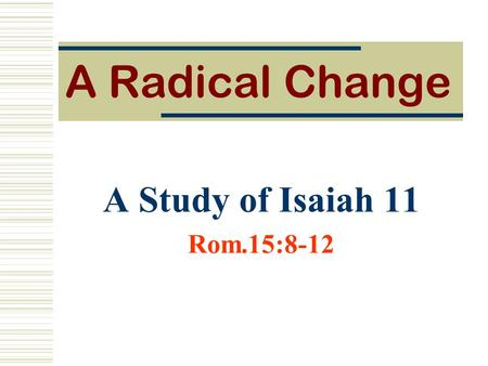 A Radical Change A Study of Isaiah 11 Rom.15:8-12.