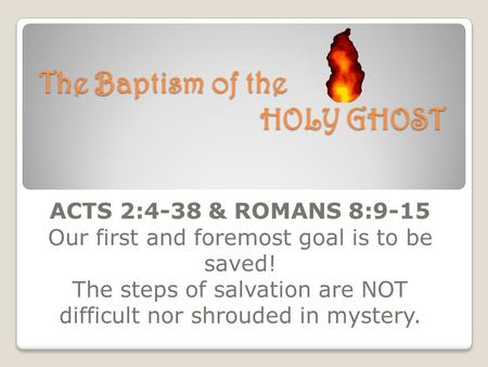The Baptism of the HOLY GHOST ACTS 2:4-38 & ROMANS 8:9-15 Our first and foremost goal is to be saved! The steps of salvation are NOT difficult nor shrouded.