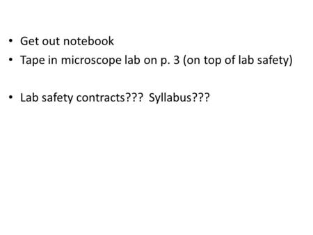 Get out notebook Tape in microscope lab on p. 3 (on top of lab safety) Lab safety contracts??? Syllabus???
