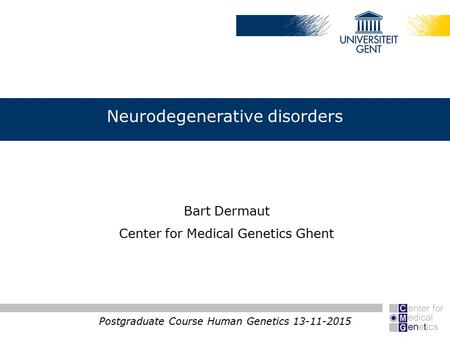 Neurodegenerative disorders Postgraduate Course Human Genetics 13-11-2015 Bart Dermaut Center for Medical Genetics Ghent.