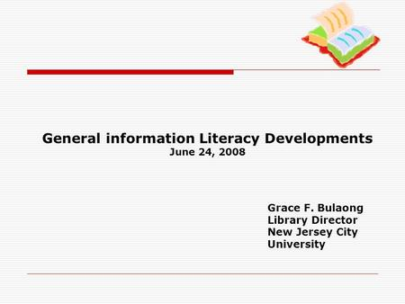 General information Literacy Developments June 24, 2008 Grace F. Bulaong Library Director New Jersey City University.