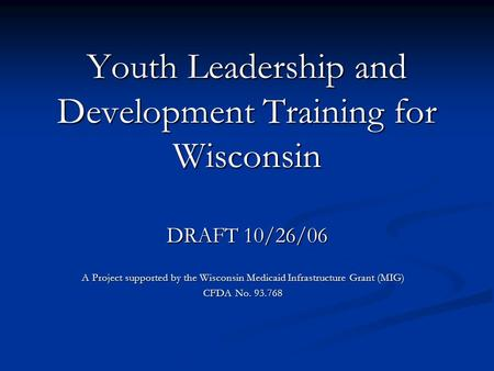 Youth Leadership and Development Training for Wisconsin DRAFT 10/26/06 A Project supported by the Wisconsin Medicaid Infrastructure Grant (MIG) CFDA No.