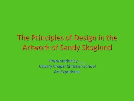 The Principles of Design in the Artwork of Sandy Skoglund Presentation by ___ Calvary Chapel Christian School Art Experience.