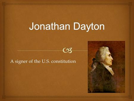 A signer of the U.S. constitution.  Jonathan Dayton was born in Elizabethtown, New Jersey in 1760 and died in that exact same city in 1824. He was an.