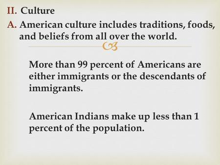  II.Culture A.American culture includes traditions, foods, and beliefs from all over the world. More than 99 percent of Americans are either immigrants.