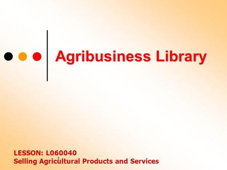 1 Agribusiness Library LESSON: L060040 Selling Agricultural Products and Services.