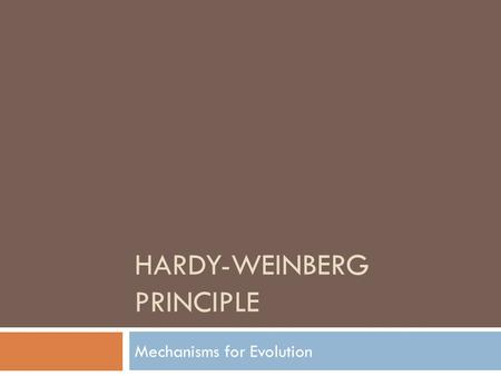 HARDY-WEINBERG PRINCIPLE Mechanisms for Evolution.