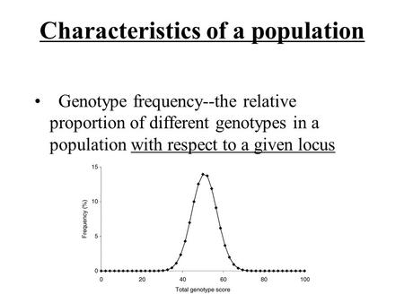 Characteristics of a population Genotype frequency--the relative proportion of different genotypes in a population with respect to a given locus.