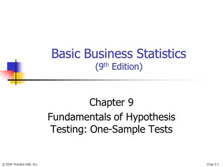 © 2004 Prentice-Hall, Inc.Chap 9-1 Basic Business Statistics (9 th Edition) Chapter 9 Fundamentals of Hypothesis Testing: One-Sample Tests.