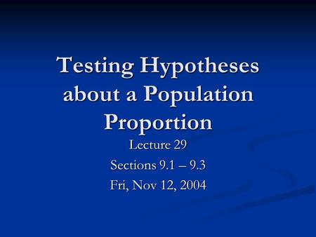 Testing Hypotheses about a Population Proportion Lecture 29 Sections 9.1 – 9.3 Fri, Nov 12, 2004.