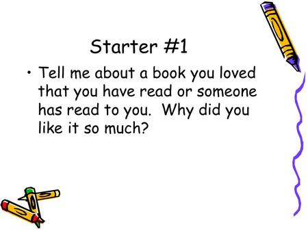 Starter #1 Tell me about a book you loved that you have read or someone has read to you. Why did you like it so much?
