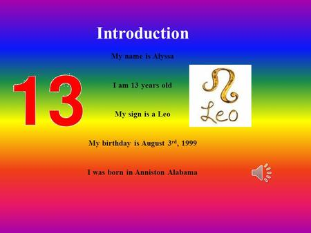 Introduction My name is Alyssa I am 13 years old My sign is a Leo My birthday is August 3 rd, 1999 I was born in Anniston Alabama.
