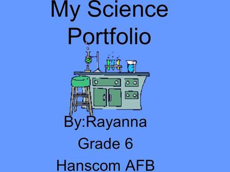 My Science Portfolio By:Rayanna Grade 6 Hanscom AFB.