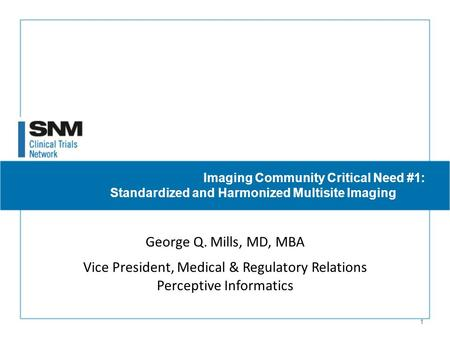 1 Imaging Community Critical Need #1: Standardized and Harmonized Multisite Imaging George Q. Mills, MD, MBA Vice President, Medical & Regulatory Relations.