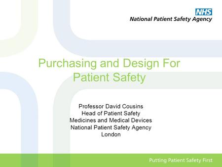 Purchasing and Design For Patient Safety Professor David Cousins Head of Patient Safety Medicines and Medical Devices National Patient Safety Agency London.