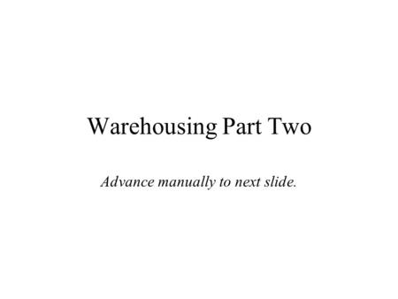 Warehousing Part Two Advance manually to next slide.
