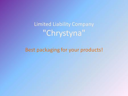 Limited Liability Company Chrystyna Best packaging for your products!