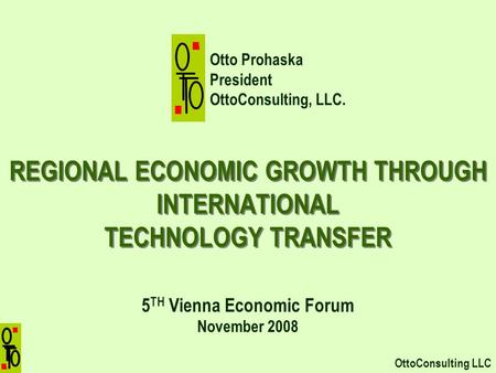REGIONAL ECONOMIC GROWTH THROUGH INTERNATIONAL TECHNOLOGY TRANSFER 5 TH Vienna Economic Forum November 2008 OttoConsulting LLC Otto Prohaska President.
