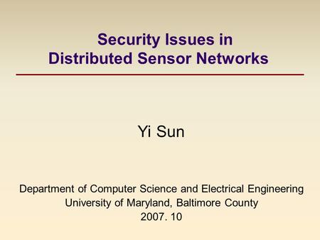 Security Issues in Distributed Sensor Networks Yi Sun Department of Computer Science and Electrical Engineering University of Maryland, Baltimore County.