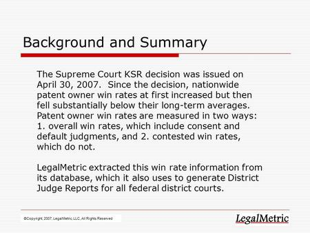 Background and Summary ©Copyright, 2007, LegalMetric, LLC, All Rights Reserved The Supreme Court KSR decision was issued on April 30, 2007. Since the decision,