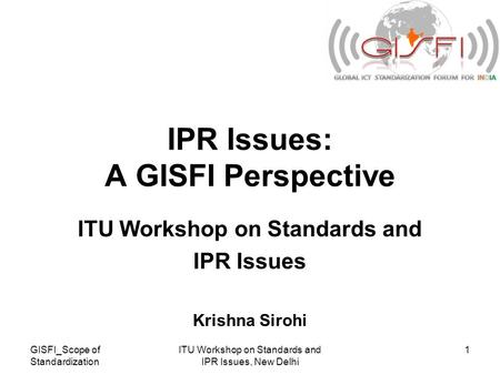GISFI_Scope of Standardization ITU Workshop on Standards and IPR Issues, New Delhi 1 IPR Issues: A GISFI Perspective ITU Workshop on Standards and IPR.