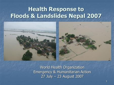 1 Health Response to Floods & Landslides Nepal 2007 World Health Organization Emergency & Humanitarian Action 27 July – 23 August 2007.
