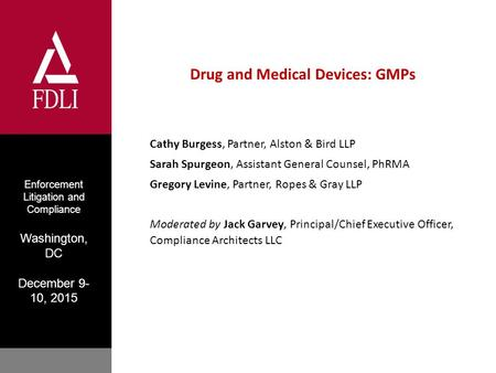 Enforcement Litigation and Compliance Washington, DC December 9- 10, 2015 Drug and Medical Devices: GMPs Cathy Burgess, Partner, Alston & Bird LLP Sarah.