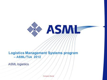 Company Secret Logistics Management Systems program – ASML/TUe 2012 ASML logistiics.