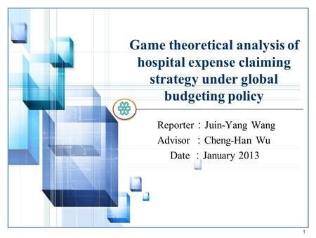 Game theoretical analysis of hospital expense claiming strategy under global budgeting policy Reporter : Juin-Yang Wang Advisor : Cheng-Han Wu Date : January.