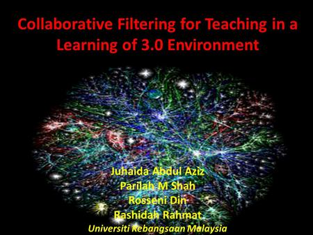 Collaborative Filtering for Teaching in a Learning of 3.0 Environment Juhaida Abdul Aziz Parilah M Shah Rosseni Din Rashidah Rahmat Universiti Kebangsaan.
