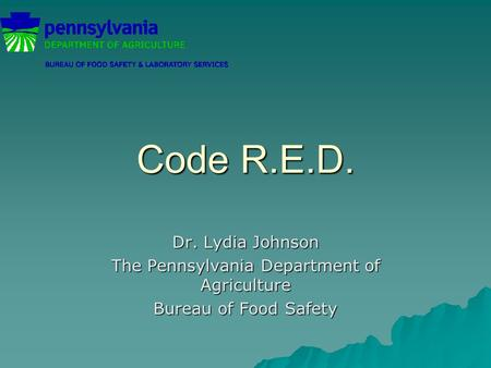 Code R.E.D. Dr. Lydia Johnson The Pennsylvania Department of Agriculture Bureau of Food Safety.