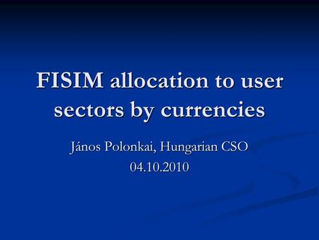 FISIM allocation to user sectors by currencies János Polonkai, Hungarian CSO 04.10.2010.