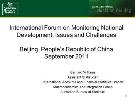 International Forum on Monitoring National Development: Issues and Challenges Beijing, People's Republic of China September 2011 Bernard Williams Assistant.