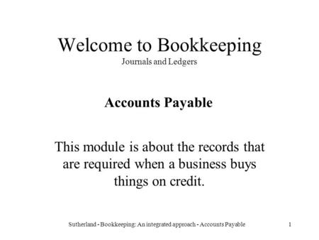 Sutherland - Bookkeeping: An integrated approach - Accounts Payable1 Welcome to Bookkeeping Journals and Ledgers This module is about the records that.