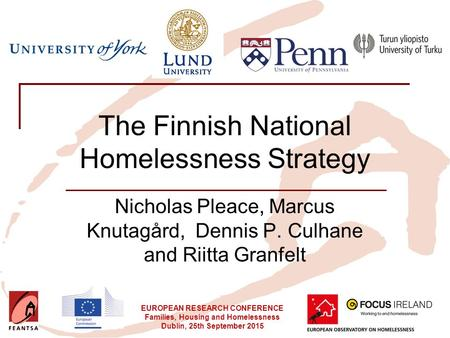 EUROPEAN RESEARCH CONFERENCE Families, Housing and Homelessness Dublin, 25th September 2015 The Finnish National Homelessness Strategy Nicholas Pleace,