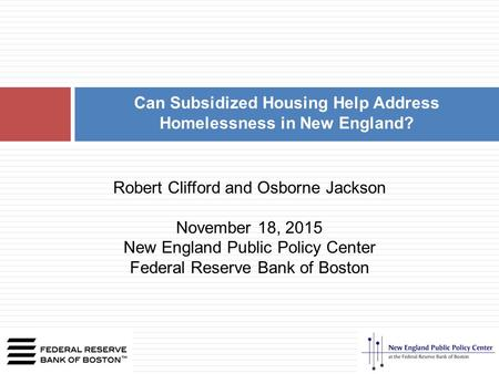 Can Subsidized Housing Help Address Homelessness in New England? Robert Clifford and Osborne Jackson November 18, 2015 New England Public Policy Center.